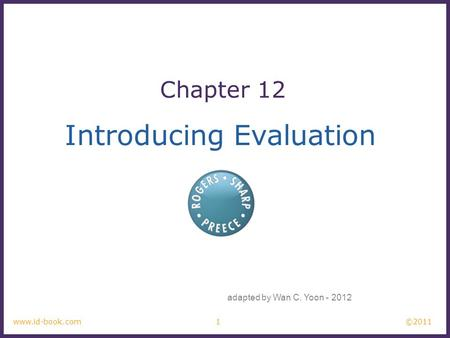 ©2011 1www.id-book.com Introducing Evaluation Chapter 12 adapted by Wan C. Yoon - 2012.