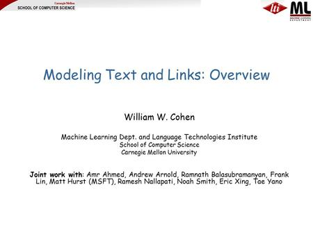 Modeling Text and Links: Overview William W. Cohen Machine Learning Dept. and Language Technologies Institute School of Computer Science Carnegie Mellon.