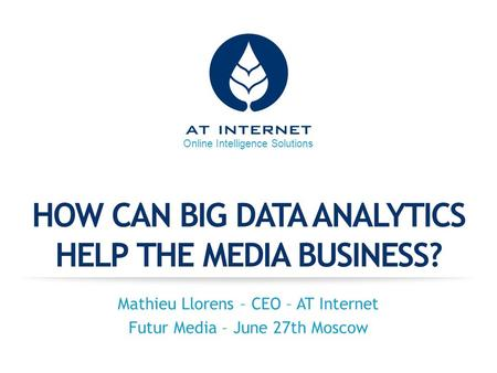 Online Intelligence Solutions HOW CAN BIG DATA ANALYTICS HELP THE MEDIA BUSINESS? Mathieu Llorens – CEO – AT Internet Futur Media – June 27th Moscow.