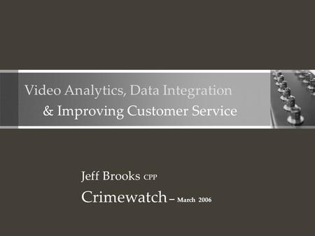 Video Analytics, Data Integration & Improving Customer Service Jeff Brooks CPP Crimewatch – March 2006.