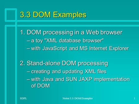 SDPLNotes 3.3: DOM Examples1 3.3 DOM Examples 1. DOM processing in a Web browser –a toy XML database browser –with JavaScript and MS Internet Explorer.