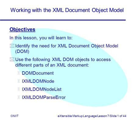 Working with the XML Document Object Model ©NIITeXtensible Markup Language/Lesson 7/Slide 1 of 44 Objectives In this lesson, you will learn to: *Identify.