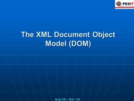 The XML Document Object Model (DOM) Aug'10 – Dec '10.