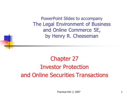 Prentice Hall © 20071 PowerPoint Slides to accompany The Legal Environment of Business and Online Commerce 5E, by Henry R. Cheeseman Chapter 27 Investor.