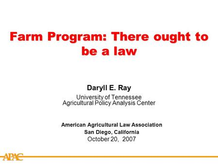APCA Farm Program: There ought to be a law Daryll E. Ray University of Tennessee Agricultural Policy Analysis Center American Agricultural Law Association.