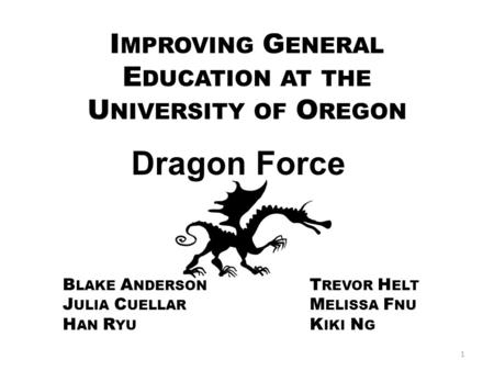 Dragon Force B LAKE A NDERSON T REVOR H ELT J ULIA C UELLAR M ELISSA F NU H AN R YU K IKI N G I MPROVING G ENERAL E DUCATION AT THE U NIVERSITY OF O REGON.