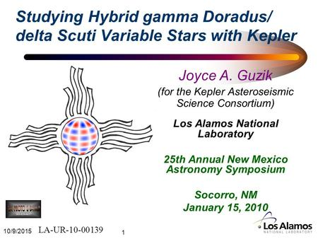 10/9/2015 1 Studying Hybrid gamma Doradus/ delta Scuti Variable Stars with Kepler Joyce A. Guzik (for the Kepler Asteroseismic Science Consortium) Los.