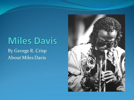 By George R. Crisp About Miles Davis. Miles Dewey Davis III Born on May 26, 1926 to father Miles Dewey Davis II (also known as Doc Davis) and mother Cleota.