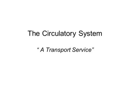 "The Circulatory System "" A Transport Service"". Circulatory System Consists of… Heart Blood Vessels Blood."