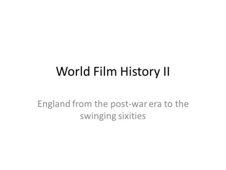 World Film History II England from the post-war era to the swinging sixities.