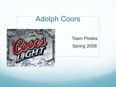 Adolph Coors Team Pirates Spring 2008. Competitive Advantage in 1970s Five Forces of Competition High entry barriers - Economies of scale - Differentiation.