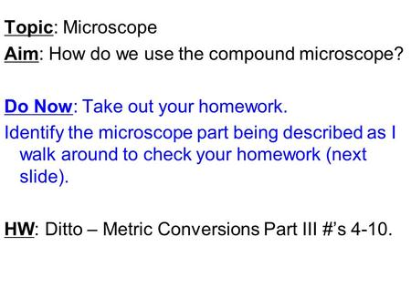 Topic: Microscope Aim: How do we use the compound microscope? Do Now: Take out your homework. Identify the microscope part being described as I walk around.
