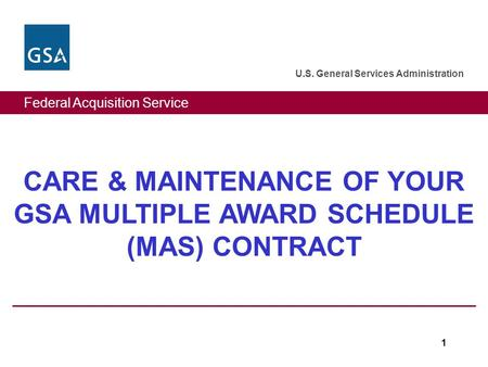 Federal Acquisition Service U.S. General Services Administration 1 CARE & MAINTENANCE OF YOUR GSA MULTIPLE AWARD SCHEDULE (MAS) CONTRACT.