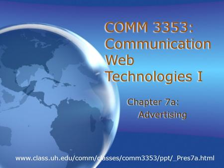 COMM 3353: Communication <strong>Web</strong> Technologies I Chapter 7a: Advertising Chapter 7a: Advertising www.class.uh.edu/comm/classes/comm3353/ppt/_Pres7a.html.