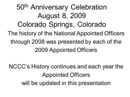50 th Anniversary Celebration August 8, 2009 Colorado Springs, Colorado The history of the National Appointed Officers through 2008 was presented by each.