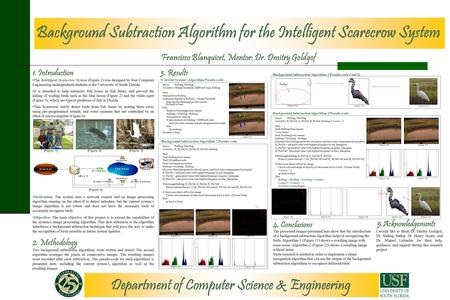 Department of Computer Science & Engineering Background Subtraction Algorithm for the Intelligent Scarecrow System Francisco Blanquicet, Mentor: Dr. Dmitry.