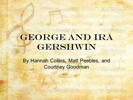 George and Ira Gershwin By Hannah Collins, Matt Peebles, and Courtney Goodman.