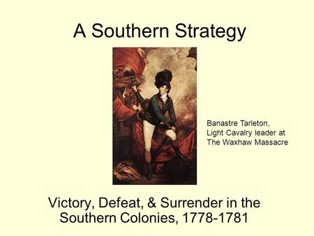 A Southern Strategy Victory, Defeat, & Surrender in the Southern Colonies, 1778-1781 Banastre Tarleton, Light Cavalry leader at The Waxhaw Massacre.