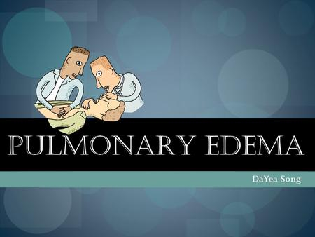 "PULMONARY EDEMA DaYea Song. What is Pulmonary Edema? ""Pulmonary Edemas is fluid accumulation in the lungs, which collects in air sacs in the lungs, making."