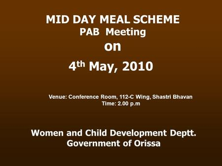 Women and Child Development Deptt. Government of Orissa MID DAY MEAL SCHEME PAB Meeting on 4 th May, 2010 Venue: Conference Room, 112-C Wing, Shastri Bhavan.