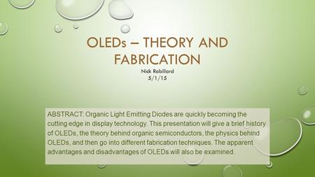 OLEDs – THEORY AND FABRICATION ABSTRACT: Organic Light Emitting Diodes are quickly becoming the cutting edge in display technology. This presentation will.