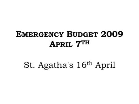 E MERGENCY B UDGET 2009 A PRIL 7 TH St. Agatha's 16 th April.