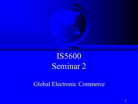 1 IS5600 Seminar 2 Global Electronic Commerce. How Global is E-Commerce? F 42% of the world's population is <strong>online</strong> –But of course 58% are not F More Chinese.