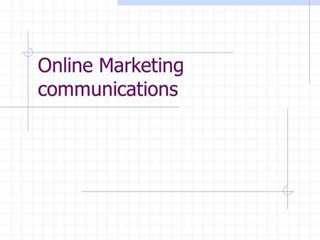 Online Marketing communications. Learning Objectives Identify the major forms of online marketing communications Discuss the ways in which a Web site.