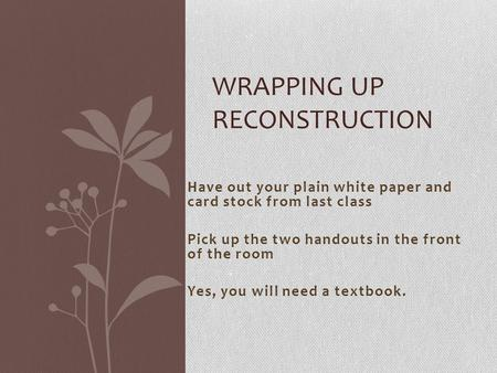 Have out your plain white paper and card stock from last class Pick up the two handouts in the front of the room Yes, you will need a textbook. WRAPPING.