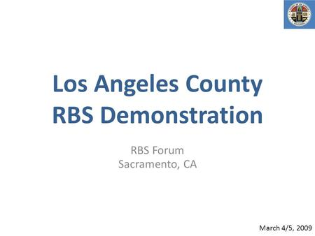 Los Angeles County RBS Demonstration RBS Forum Sacramento, CA March 4/5, 2009.