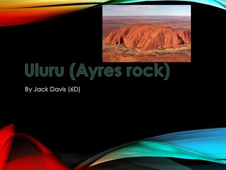 By Jack Davis (6D) INTRODUCTION Hello, my name is Jack. I will be talking to you about Uluru. Uluru is the biggest rock in the world. It is visited by.