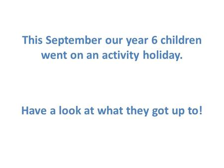 This September our year 6 children went on an activity holiday. Have a look at what they got up to!