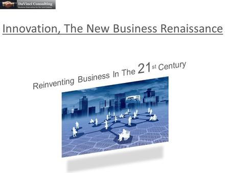 "Innovation, The New Business Renaissance. ""In the 20 th Century, businesses used innovation to stay ahead of the competition. Today, businesses rely on."