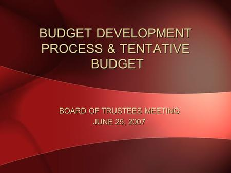 BUDGET DEVELOPMENT PROCESS & TENTATIVE BUDGET BOARD OF TRUSTEES MEETING JUNE 25, 2007.