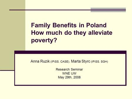 Family Benefits in Poland How much do they alleviate poverty? Anna Ruzik (IPiSS. CASE). Marta Styrc (IPiSS. SGH) Research Seminar WNE UW May 29th, 2008.