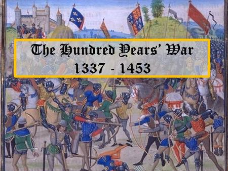 The Hundred Years' War 1337 - 1453. Cause The feudal relationship between the Kings of England and France.
