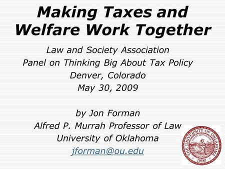 Making Taxes and Welfare Work Together Law and Society Association Panel on Thinking Big About Tax Policy Denver, Colorado May 30, 2009 by Jon Forman Alfred.