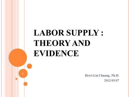 LABOR SUPPLY : THEORY AND EVIDENCE Hewi-Lin Chuang, Ph.D. 2012/03/07 1.