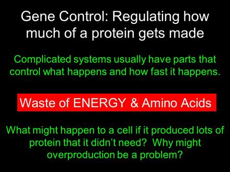 Gene Control: Regulating how much of a protein gets made Complicated systems usually have parts that control what happens and how fast it happens. Do Now: