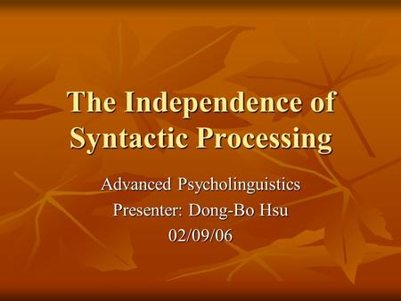 The Independence of Syntactic Processing Advanced Psycholinguistics Presenter: Dong-Bo Hsu 02/09/06.