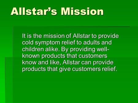 Allstar's Mission It is the mission of Allstar to provide cold symptom relief to adults and children alike. By providing well- known products that customers.