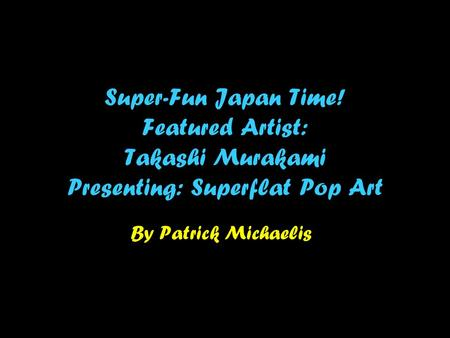 Super-Fun Japan Time! Featured Artist: Takashi Murakami Presenting: Superflat Pop Art By Patrick Michaelis.