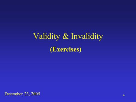 0 Validity & Invalidity (Exercises) December 23, 2005.