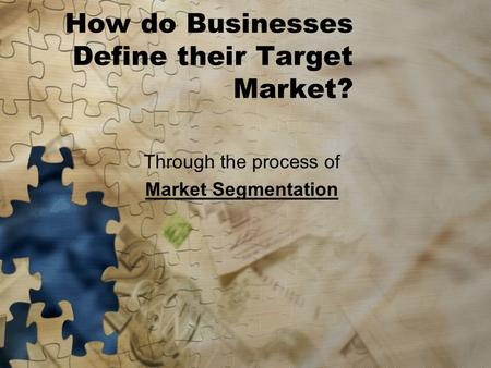 How do Businesses Define their Target Market? Through the process of Market Segmentation.