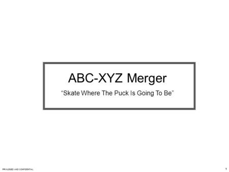 "PRIVILEGED AND CONFIDENTIAL 1 ABC-XYZ Merger ""Skate Where The Puck Is Going To Be"""