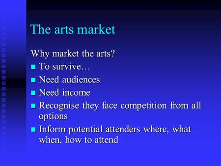 The arts market Why market the arts? To survive… To survive… Need audiences Need audiences Need income Need income Recognise they face competition from.