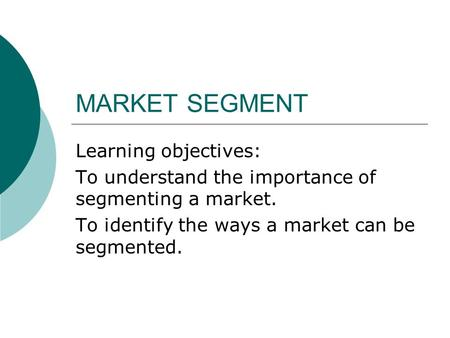 MARKET SEGMENT Learning objectives: To understand the importance of segmenting a market. To identify the ways a market can be segmented.