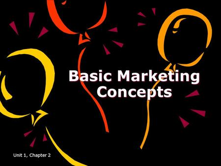 Unit 1, Chapter 2 Basic Marketing Concepts. Unit 1, Chapter 2 Marketing Concept The idea that you must satisfy a customers' needs and wants in order to.