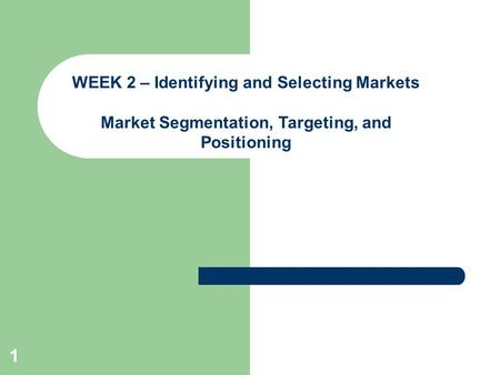 1 WEEK 2 – Identifying and Selecting Markets Market Segmentation, Targeting, and Positioning.