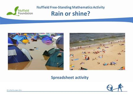 © Nuffield Foundation 2011 Nuffield Free-Standing Mathematics Activity Rain or shine? Spreadsheet activity.